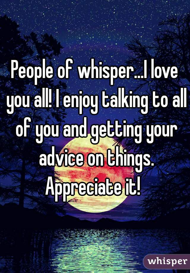 People of whisper...I love you all! I enjoy talking to all of you and getting your advice on things. Appreciate it!