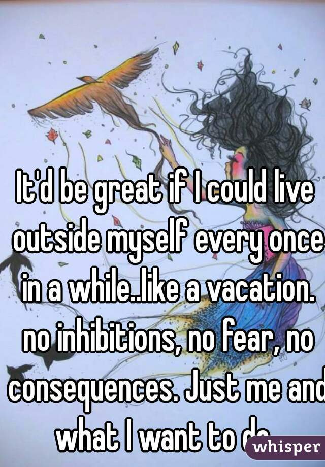 It'd be great if I could live outside myself every once in a while..like a vacation. no inhibitions, no fear, no consequences. Just me and what I want to do.