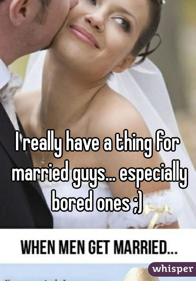 I really have a thing for married guys... especially bored ones ;)