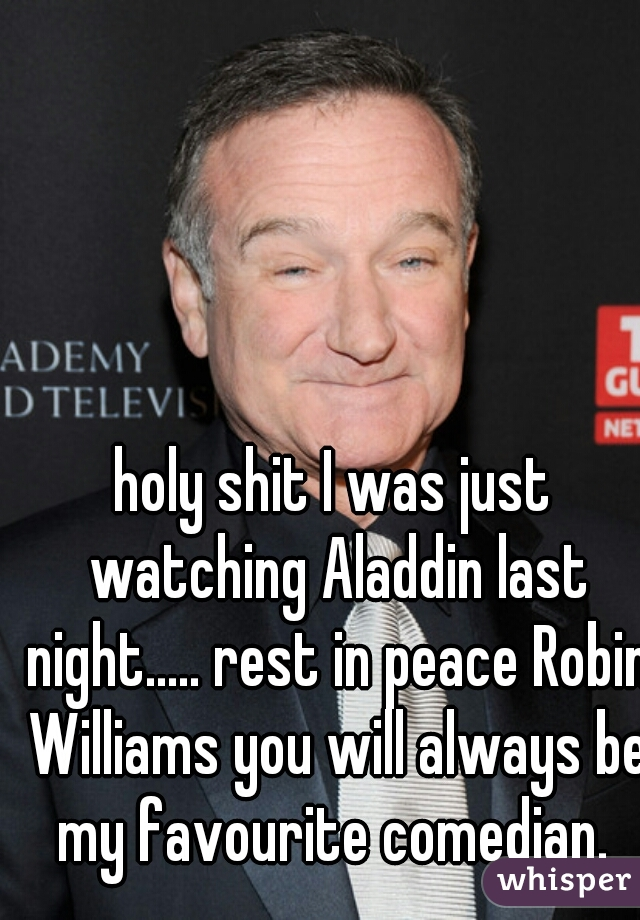 holy shit I was just watching Aladdin last night..... rest in peace Robin Williams you will always be my favourite comedian.