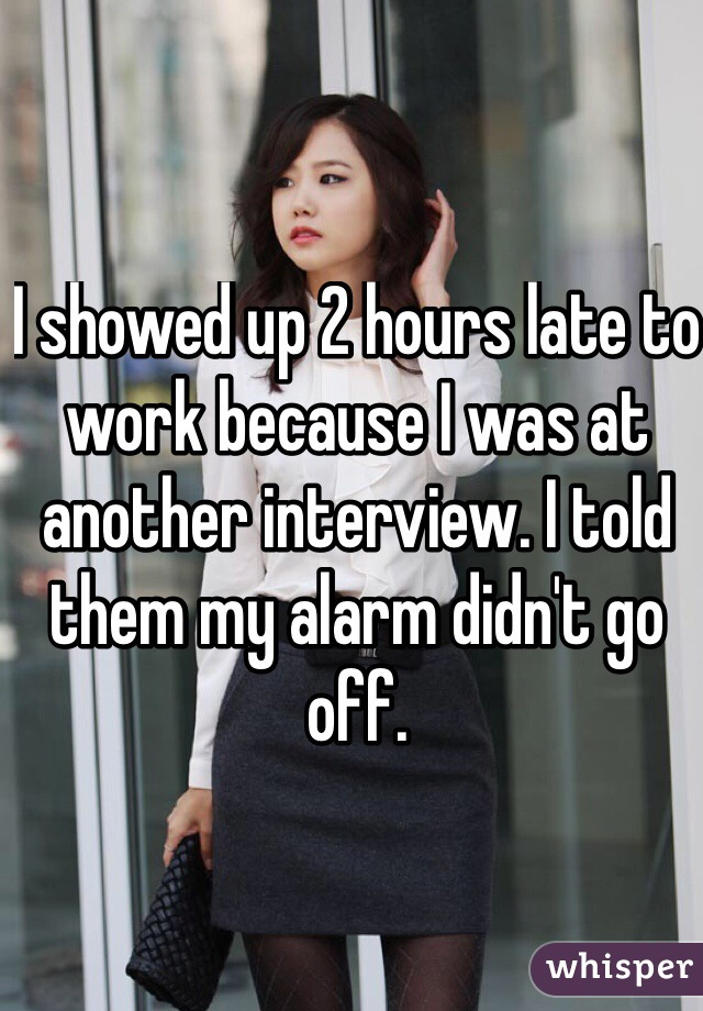 I showed up 2 hours late to work because I was at another interview. I told them my alarm didn't go off.