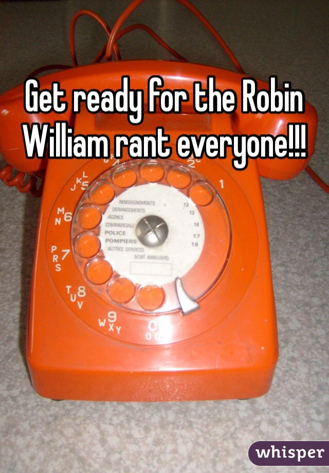 Get ready for the Robin William rant everyone!!!