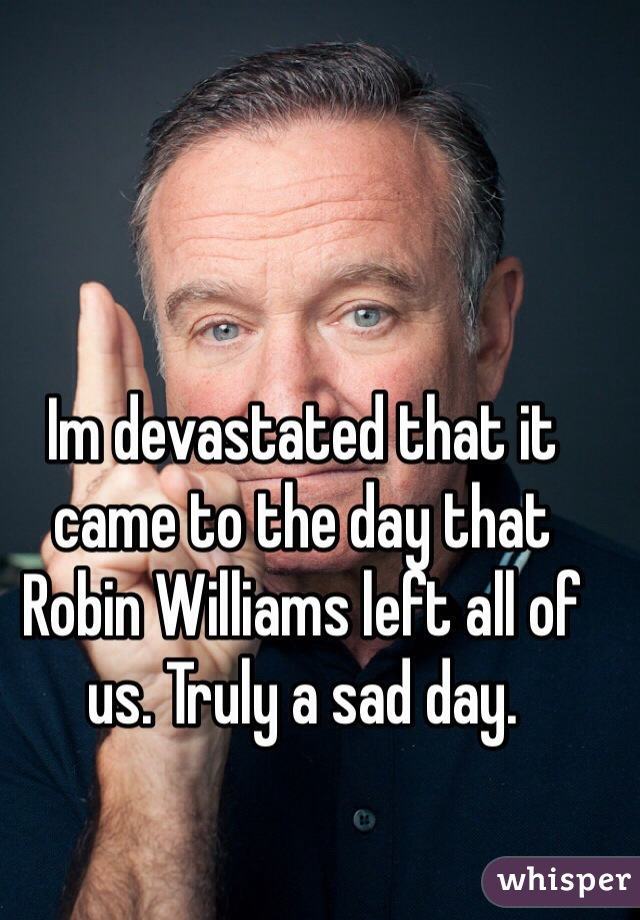 Im devastated that it came to the day that Robin Williams left all of us. Truly a sad day.