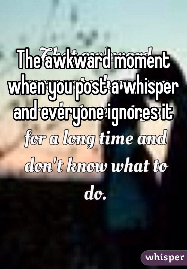 The awkward moment when you post a whisper and everyone ignores it
