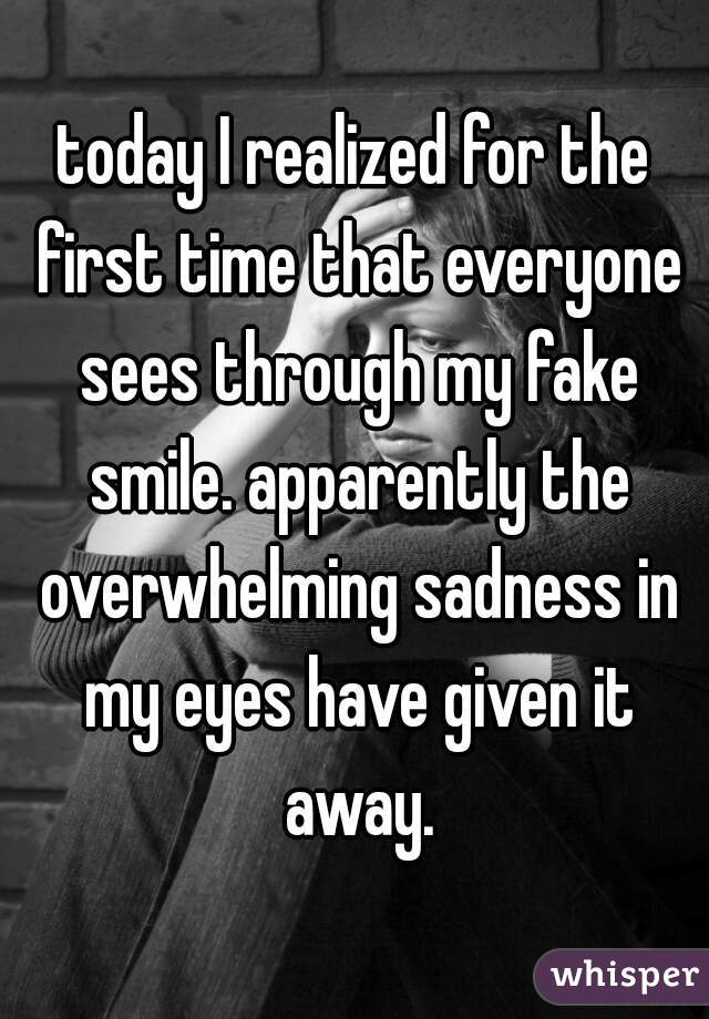 today I realized for the first time that everyone sees through my fake smile. apparently the overwhelming sadness in my eyes have given it away.