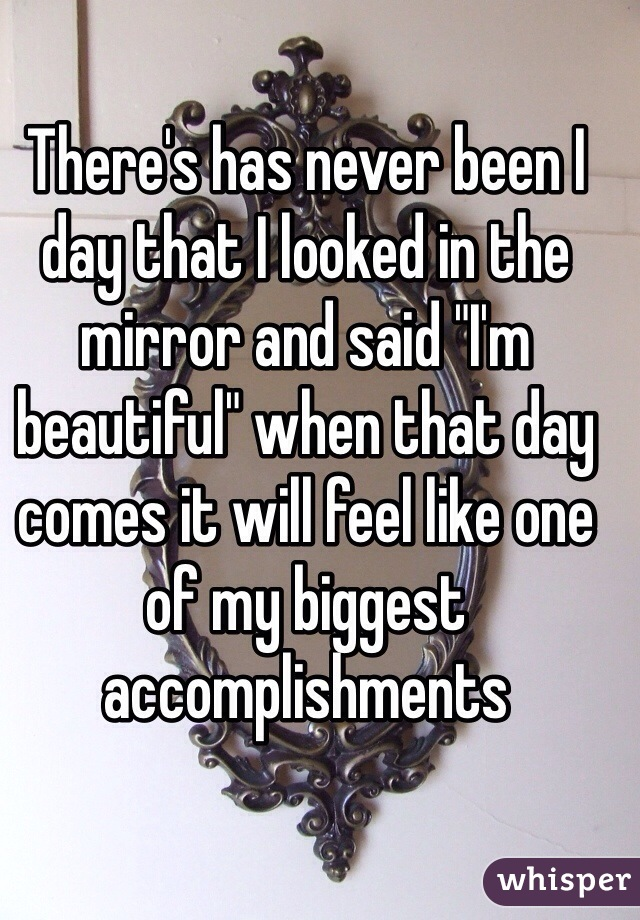 "There's has never been I day that I looked in the mirror and said ""I'm beautiful"" when that day comes it will feel like one of my biggest accomplishments"