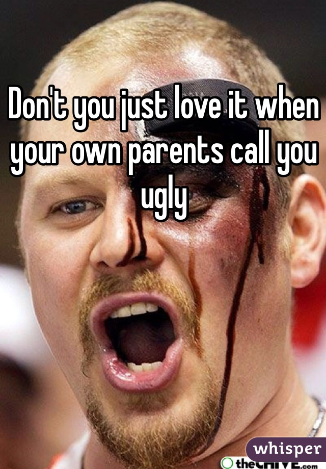 Don't you just love it when your own parents call you ugly