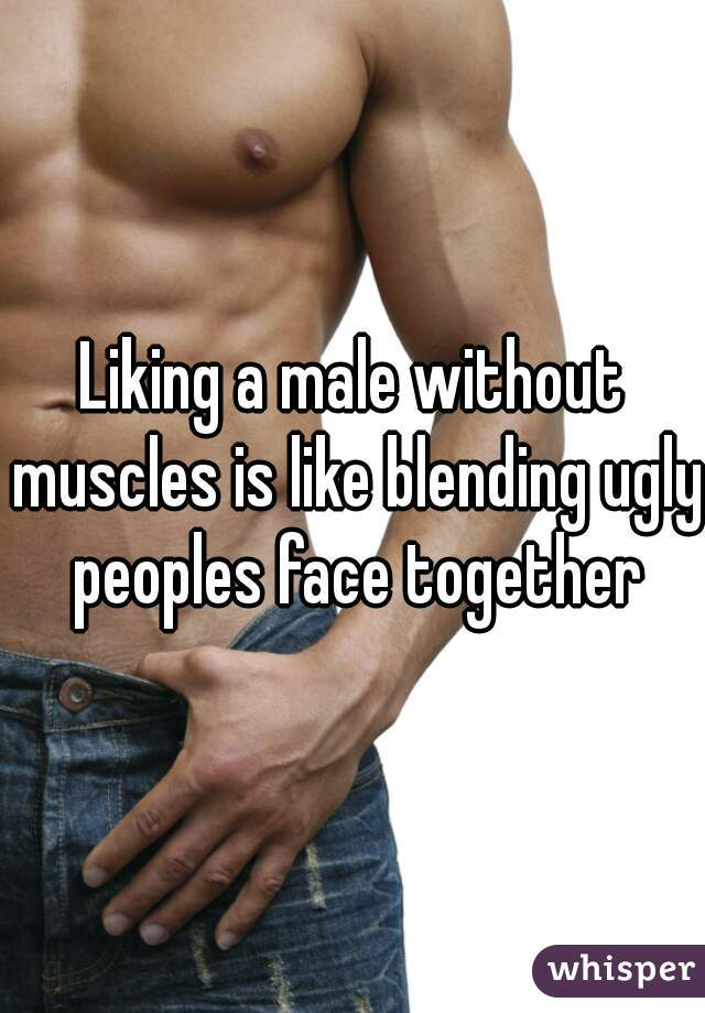 Liking a male without muscles is like blending ugly peoples face together