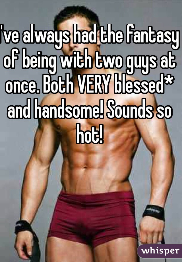 I've always had the fantasy of being with two guys at once. Both VERY blessed* and handsome! Sounds so hot!