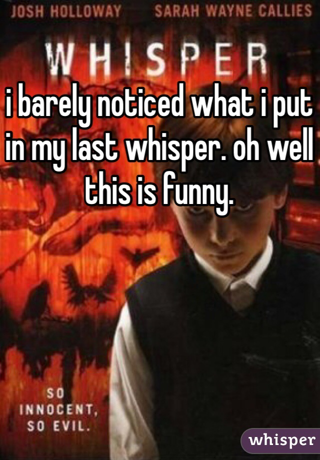 i barely noticed what i put in my last whisper. oh well this is funny.
