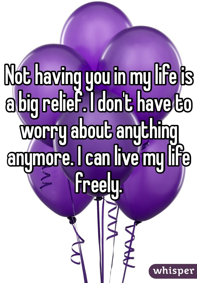 Not having you in my life is a big relief. I don't have to worry about anything anymore. I can live my life freely.