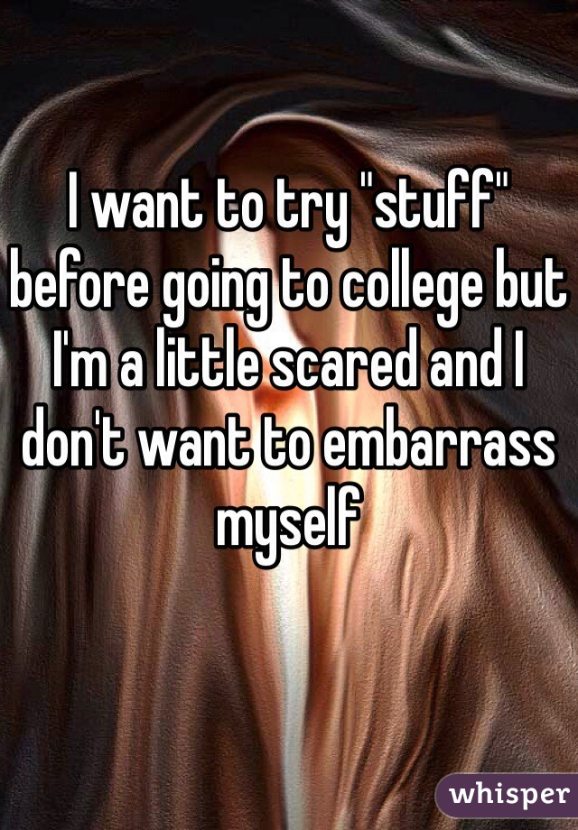 "I want to try ""stuff"" before going to college but I'm a little scared and I don't want to embarrass myself"
