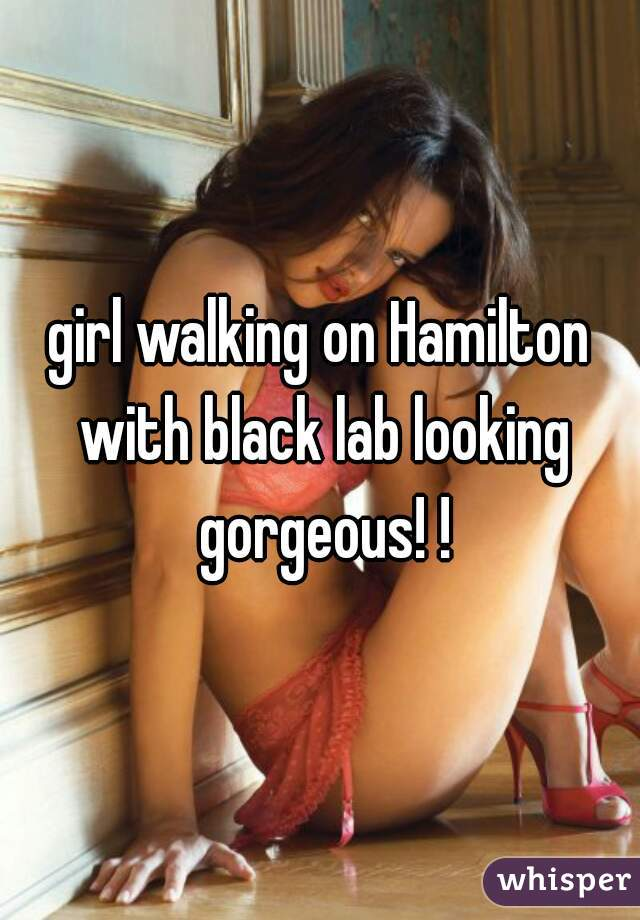 girl walking on Hamilton with black lab looking gorgeous! !