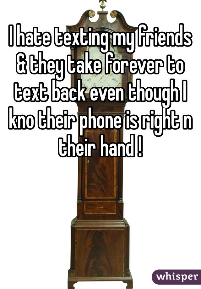 I hate texting my friends & they take forever to text back even though I kno their phone is right n their hand !