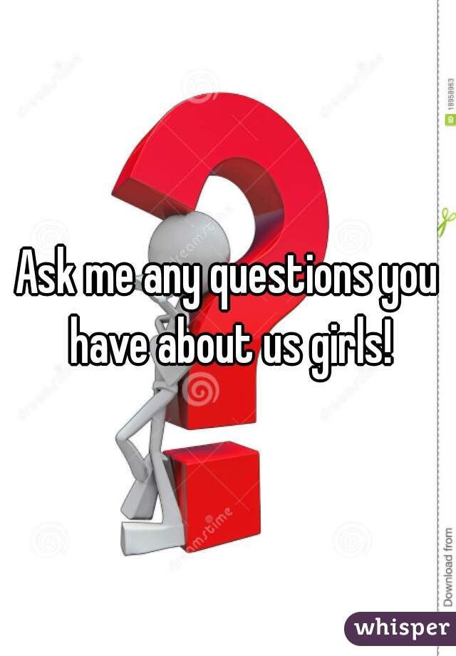Ask me any questions you have about us girls!