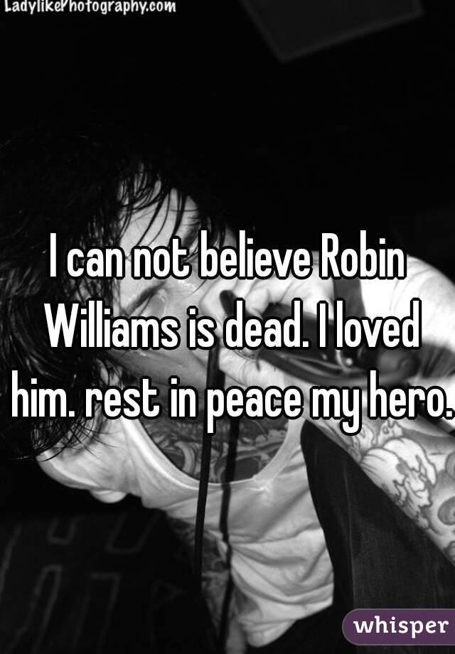 I can not believe Robin Williams is dead. I loved him. rest in peace my hero.