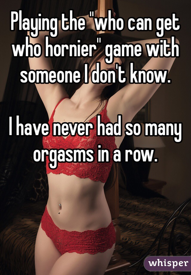 "Playing the ""who can get who hornier"" game with someone I don't know.   I have never had so many orgasms in a row."