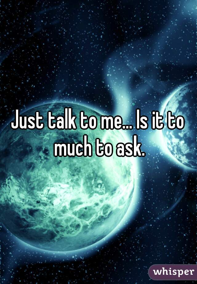 Just talk to me... Is it to much to ask.