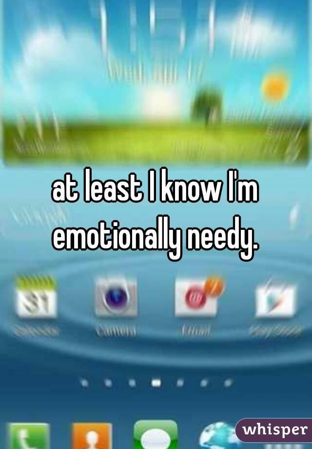 at least I know I'm emotionally needy.