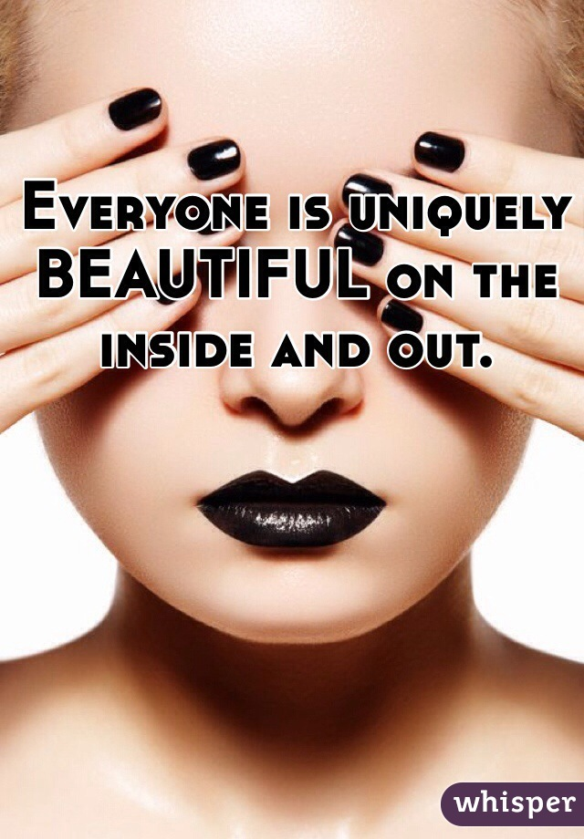 Everyone is uniquely BEAUTIFUL on the inside and out.