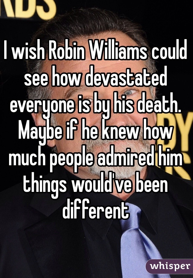 I wish Robin Williams could see how devastated everyone is by his death. Maybe if he knew how much people admired him things would've been different