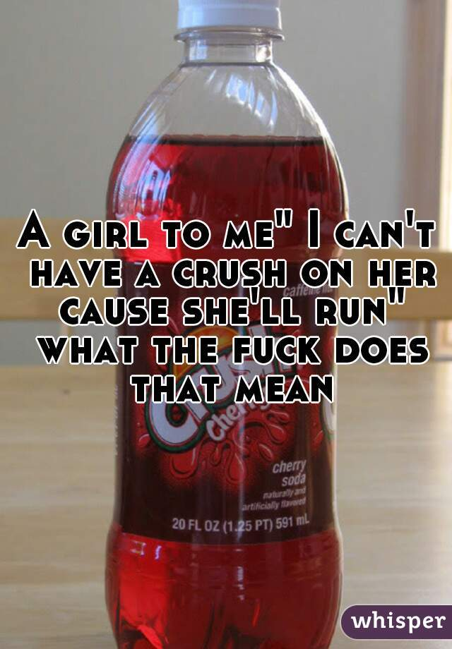 """A girl to me"""" I can't have a crush on her cause she'll run"""" what the fuck does that mean"""