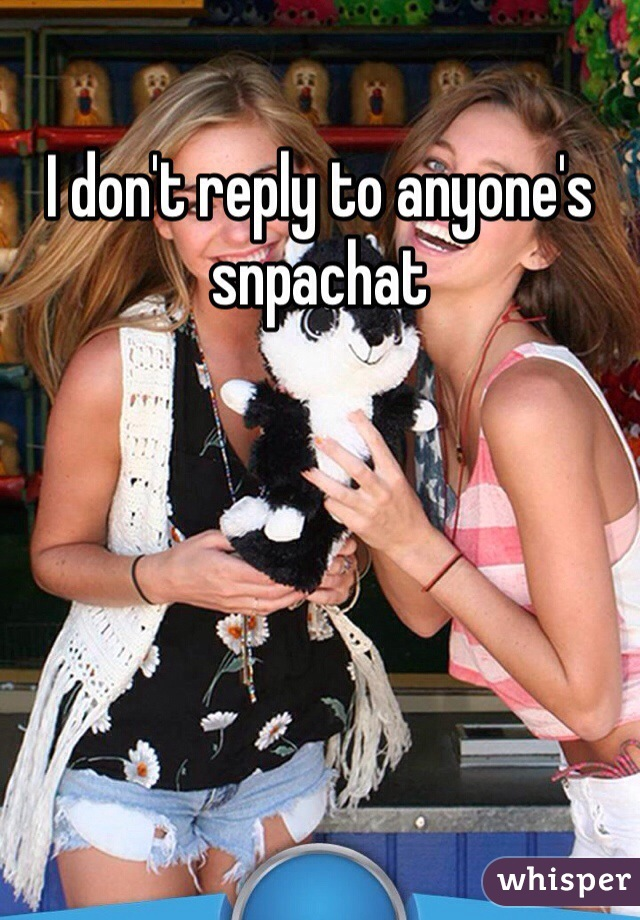 I don't reply to anyone's snpachat