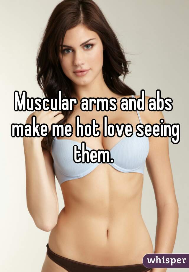 Muscular arms and abs make me hot love seeing them.