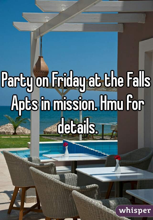 Party on Friday at the Falls Apts in mission. Hmu for details.