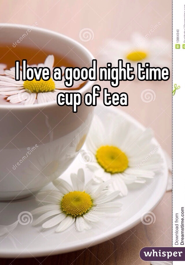 I love a good night time cup of tea