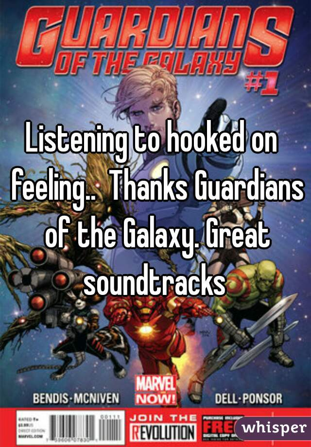 Listening to hooked on  feeling..  Thanks Guardians of the Galaxy. Great soundtracks