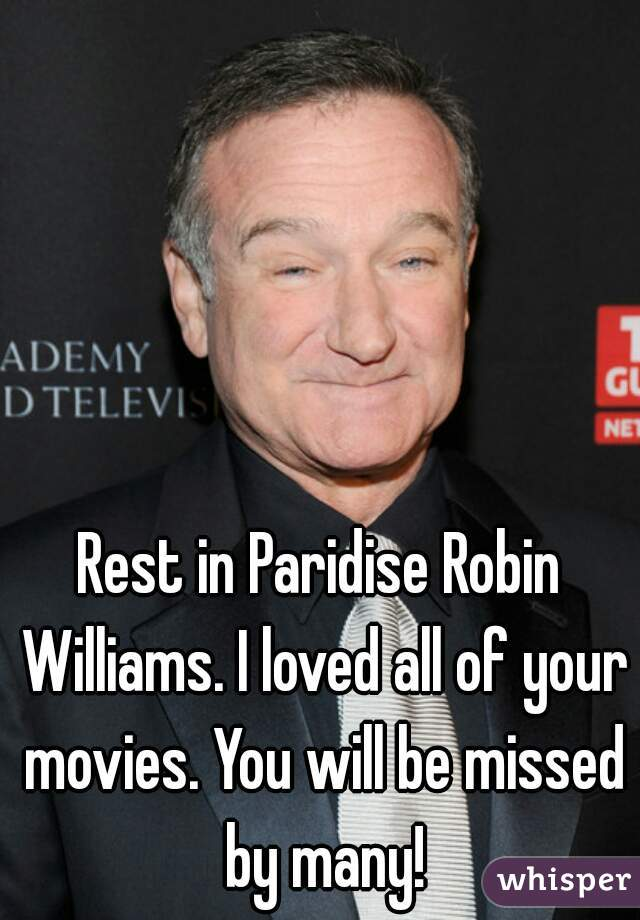 Rest in Paridise Robin Williams. I loved all of your movies. You will be missed by many!