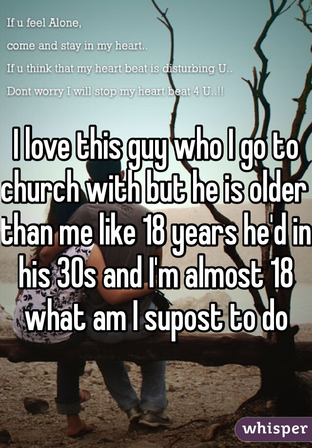 I love this guy who I go to church with but he is older than me like 18 years he'd in his 30s and I'm almost 18 what am I supost to do