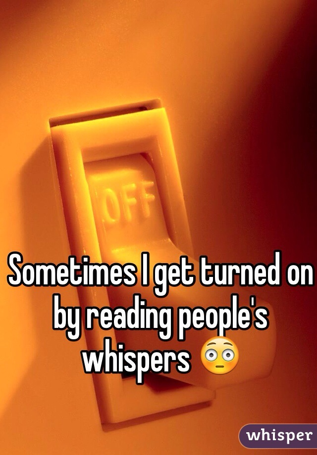 Sometimes I get turned on by reading people's whispers 😳