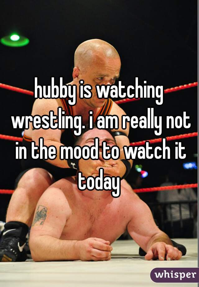 hubby is watching wrestling. i am really not in the mood to watch it today