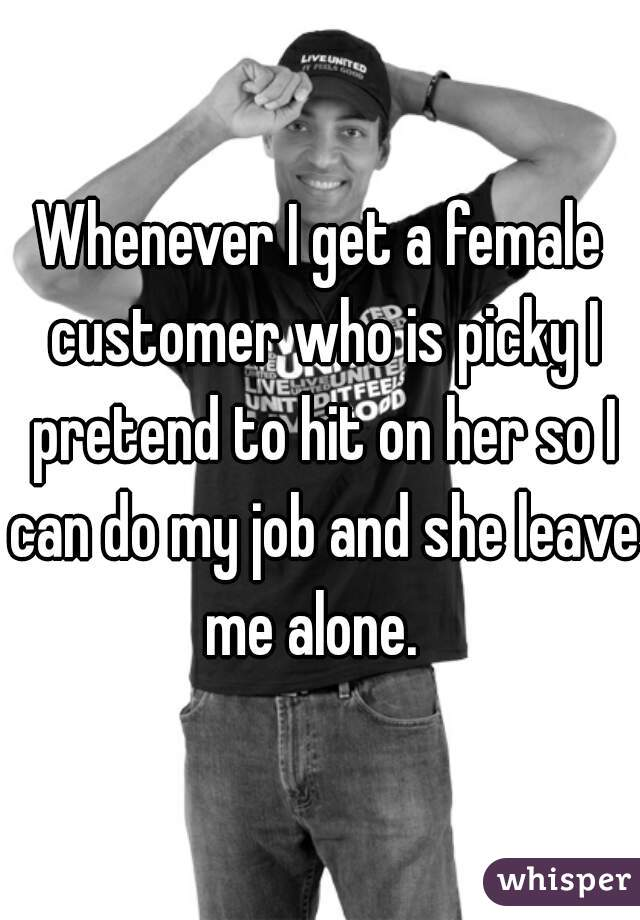 Whenever I get a female customer who is picky I pretend to hit on her so I can do my job and she leave me alone.
