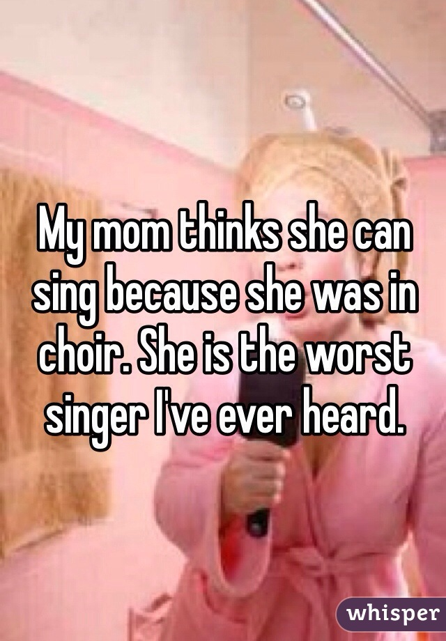 My mom thinks she can sing because she was in choir. She is the worst singer I've ever heard.