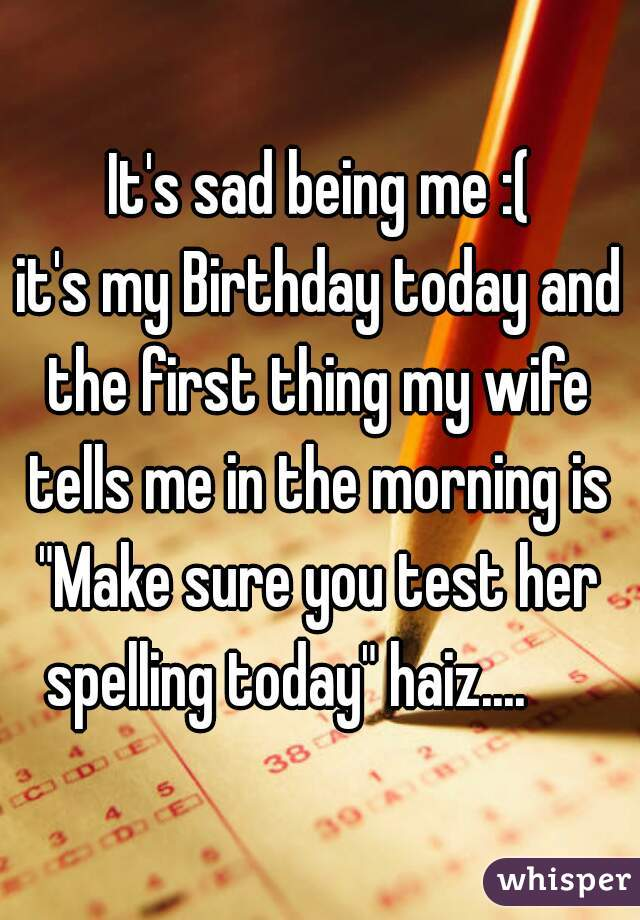 """It's sad being me :( it's my Birthday today and the first thing my wife tells me in the morning is  """"Make sure you test her spelling today"""" haiz...."""