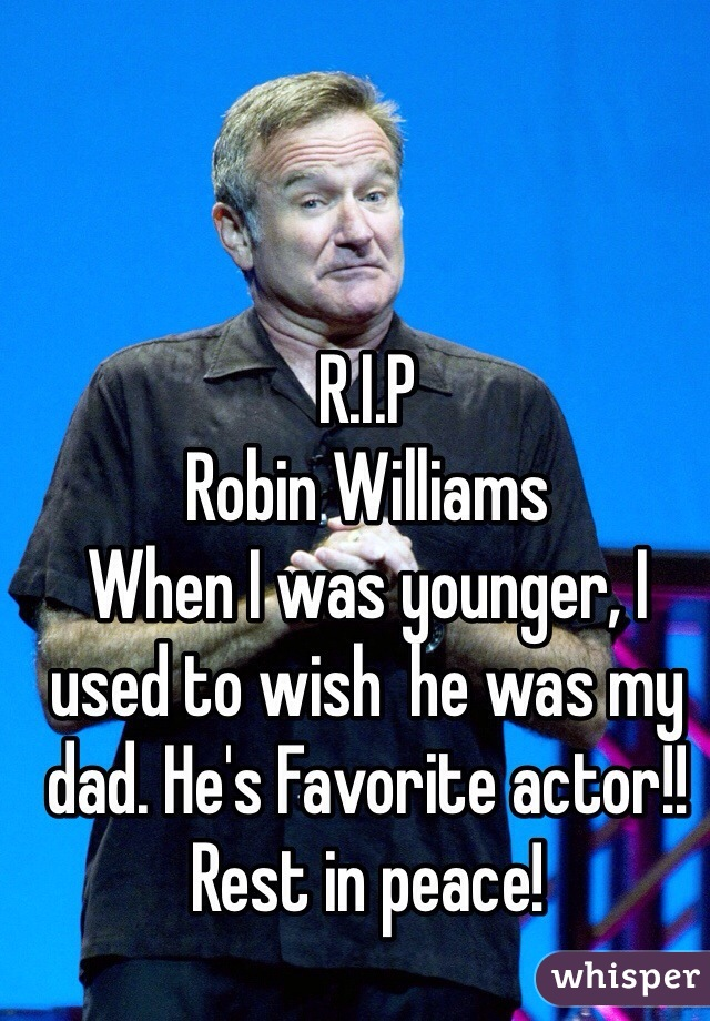 R.I.P Robin Williams  When I was younger, I used to wish  he was my dad. He's Favorite actor!!  Rest in peace!