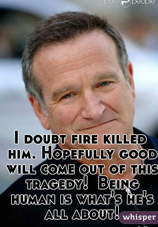 I doubt fire killed him. Hopefully good will come out of this tragedy!  Being human is what's he's all about!