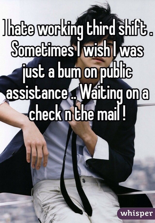 I hate working third shift . Sometimes I wish I was just a bum on public assistance .. Waiting on a check n the mail !