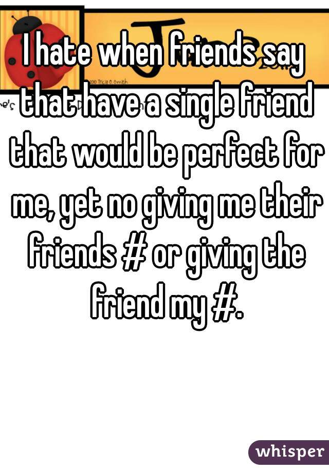 I hate when friends say that have a single friend that would be perfect for me, yet no giving me their friends # or giving the friend my #.