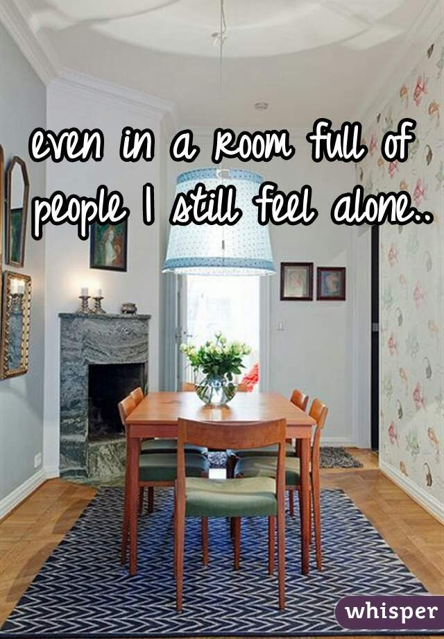 even in a room full of people I still feel alone..