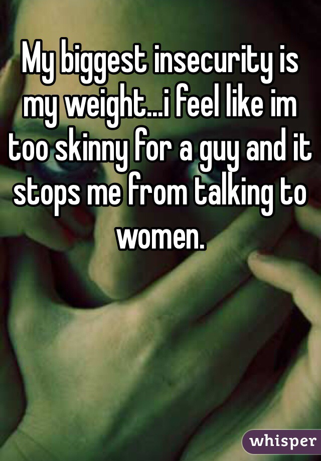 My biggest insecurity is my weight...i feel like im too skinny for a guy and it stops me from talking to women.