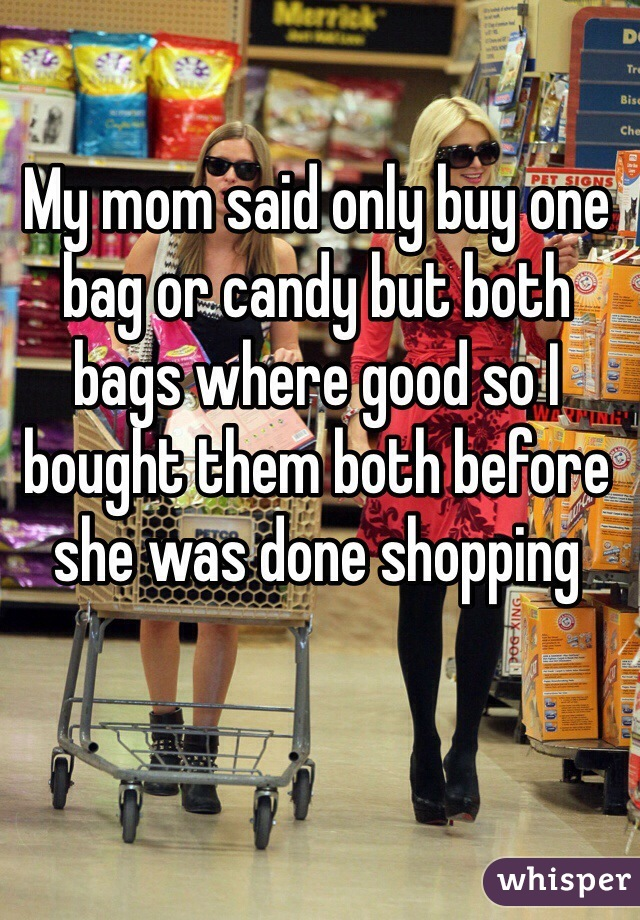 My mom said only buy one bag or candy but both bags where good so I bought them both before she was done shopping