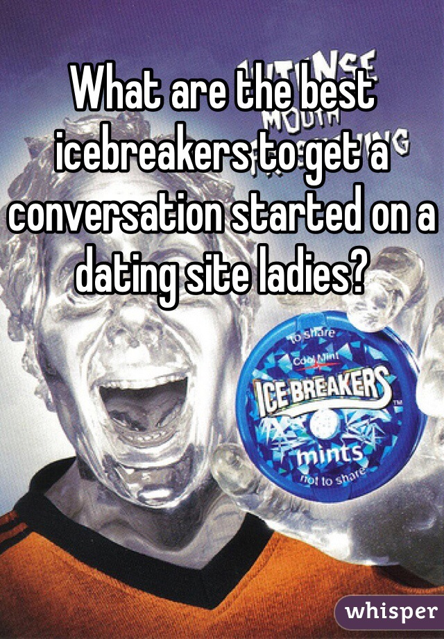 What are the best icebreakers to get a conversation started on a dating site ladies?