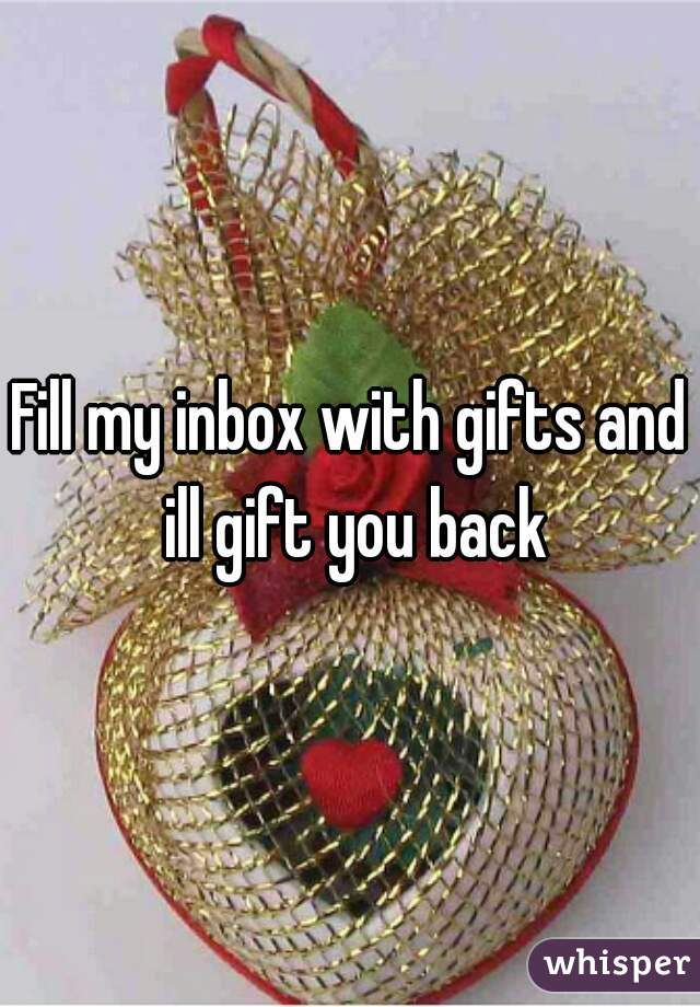 Fill my inbox with gifts and ill gift you back