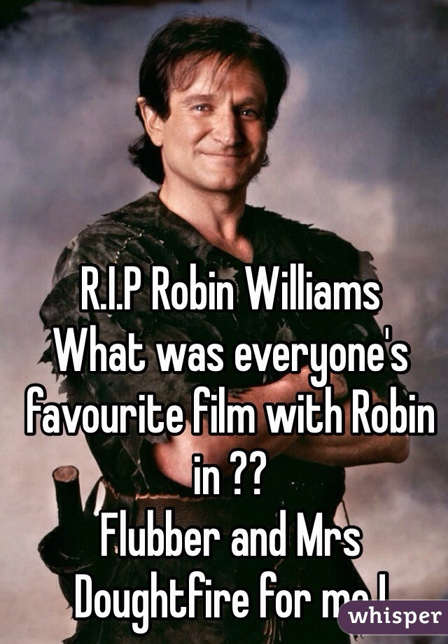R.I.P Robin Williams What was everyone's favourite film with Robin in ??  Flubber and Mrs Doughtfire for me !