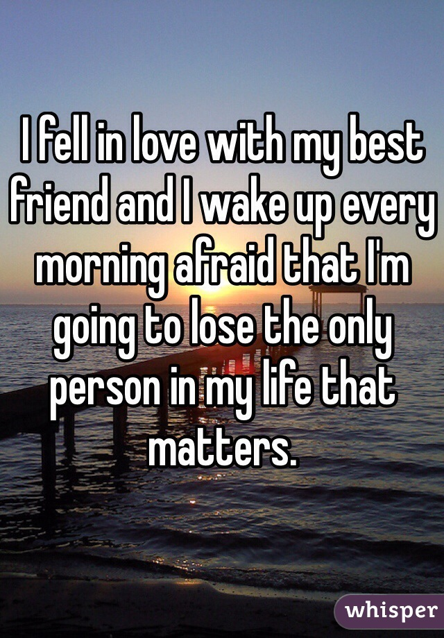 I fell in love with my best friend and I wake up every morning afraid that I'm going to lose the only person in my life that matters.