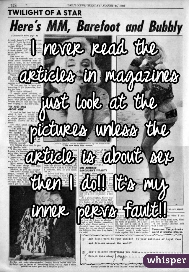 I never read the articles in magazines just look at the pictures unless the article is about sex then I do!! It's my inner pervs fault!!
